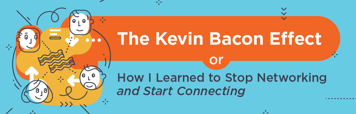 The Kevin Bacon Effect or, How I Learned to Stop Networking and Start Connecting